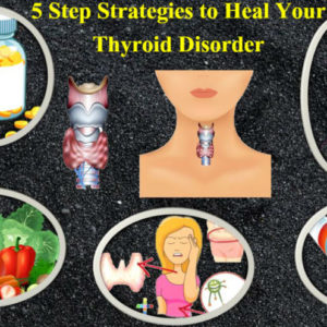 5 Step Strategies To Heal Your Thyroid Disorder